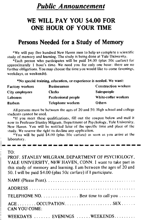 "An advertisement reads: ""Public Announcement. We will pay you $4.00 for one hour of your time. Persons Needed for a Study of Memory. We will pay five hundred New Haven men to help us complete a scientific study of memory and learning. The study is being done at Yale University. Each person who participates will be paid $4.00 (plus 50 cents carfare) for approximately 1 hour's time. We need you for only one hour: there are no further obligations. You may choose the time you would like to come (evenings, weekdays, or weekends). No special training, education, or experience is needed. We want: factory workers, city employees, laborers, barbers, businessmen, clerks, professional people, telephone workers, construction workers, salespeople, white-collar workers, and others. All persons must be between the ages of 20 and 50. High school and college students cannot be used. If you meet these qualifications, fill out the coupon below and mail it now to Professor Stanley Milgram, Department of Psychology, Yale University, New Haven. You will be notified later of the specific time and place of the study. We reserve the right to decline any application. You will be paid $4.00 (plus 50 cents carfare) as soon as you arrive at the laboratory."" There is a dotted line and the below section reads: ""TO: PROF. STANLEY MILGRAM, DEPARTMENT OF PSYCHOLOGY, YALE UNIVERSITY, NEW HAVEN, CONN. I want to take part in this study of memory and learning. I am between the ages of 20 and 50. I will be paid $4.00 (plus 50 cents carfare) if I participate."" Below this is a section to be filled out by the applicant. The fields are NAME (Please Print), ADDRESS, TELEPHONE NO. Best time to call you, AGE, OCCUPATION, SEX, CAN YOU COME: WEEKDAYS, EVENINGS, WEEKENDS."