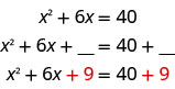 The image shows the equation x squared plus six x equals 40. Below that the equation is rewritten as x squared plus six x plus blank space equals 40 plus blank space. Below that the equation is rewritten again as x squared plus six x plus nine equals 40 plus nine.