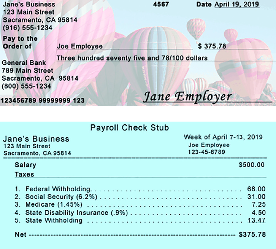 Image shows a check and a paystub. The check is from Jane's Business, 123 Main Street, Sacramento, California 95814, (916) 555-1234. The number is 4567 and it is dated April 19, 2019. Pay to the Order of line is made out to Joe Employee for $375.78. Below this the amount is written out as three hundred seventy five and 78 / 100 dollars. The bank the check is from is General Bank, 789 Main Street, Sacramento, California 95814, (800) 555-1234. At the bottom of the check are 123456789 99999999 123 and Jane Employer. The Payroll Check Stub is from Jane's Business, 123 Main Street, Sacramento, California 95814, for the week of April 7 to 13, 2019, to Joe Employee, 123-45-6789. There is a line below this information, then the following are listed: Salary Taxes $500.00, 1. Federal Withholding $68.00, 2. Social Security (6.2 percent) $31.00, 3. Medicare (1.45 percent) $7.25, 4. State Disability Insurance (.9 percent) $4.50, 5. State Withholding $13.47, Net $375.78.