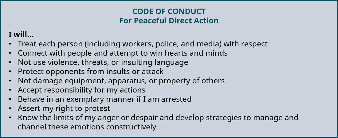 "A ""Code of Conduct for Peaceful Direct Action"" states ""I will . . ."": treat each person (iTreat each person (including workers, police, and media) with respect; Connect with people and attempt to win hearts and minds; Not use violence, threats, or insulting language; Protect opponents from insults or attack; Not damage equipment, apparatus, or property of others; Accept responsibility for my actions; Behave in an exemplary manner if I am arrested; Assert my right to protest; Know the limits of my anger or despair and develop strategies to manage and channel these emotions constructively."