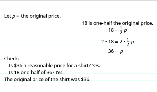 "The top reads, ""Let p equal the original price. 18 is one-half the original price."" The next line shows the equation 18 equals one-half times p. The following line shows the same equation with each side being multiplied by 2. The next line shows 36 equals p. Below this, it reads, ""Check: Is $36 a reasonable price for a shirt? Yes. Is 18 one-half of 36? Yes. The original price of the shirt as $36."