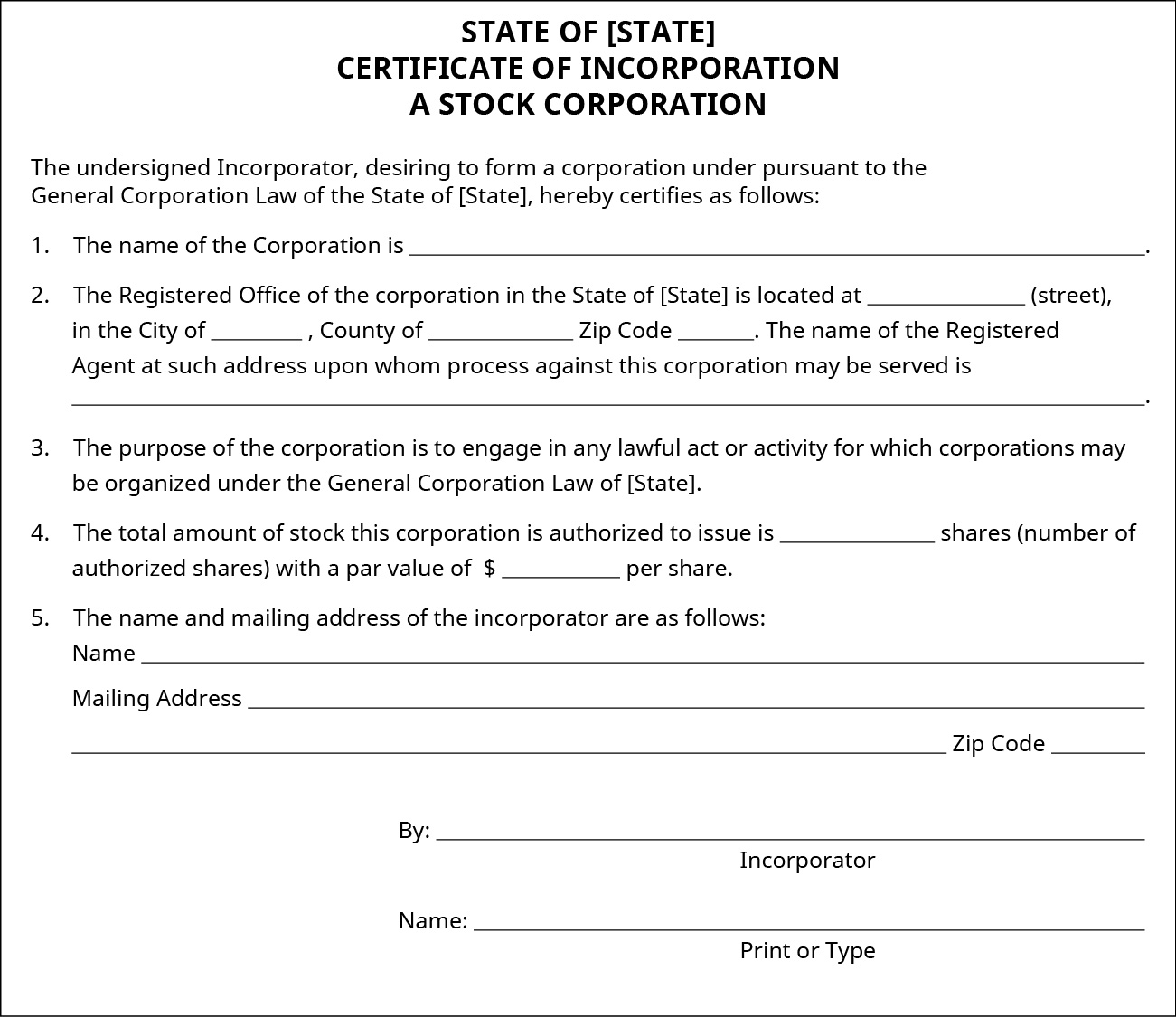 "State of Incorporation form that states: ""The undersigned Incorporator, desiring to form a corporation under pursuant to the General Corporation Law of the State of [State], hereby certifies as follows:"" and leaves space for the incorporator to fill in the name of the corporation, the address (including the county) of the corporation, the name of the registered agent, the total amount of stock the corporation is authorized to issue and the price per share, and the name and mailing address of the incorporator. The form also states: ""The purpose of the corporation is to engage in any lawful act or activity for which corporations may be organized under the General Corporation Law of [State]."" The incorporator must also sign the form."